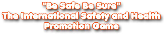 'Be Safe Be Sure' - The International Safety and Health Promotion Game